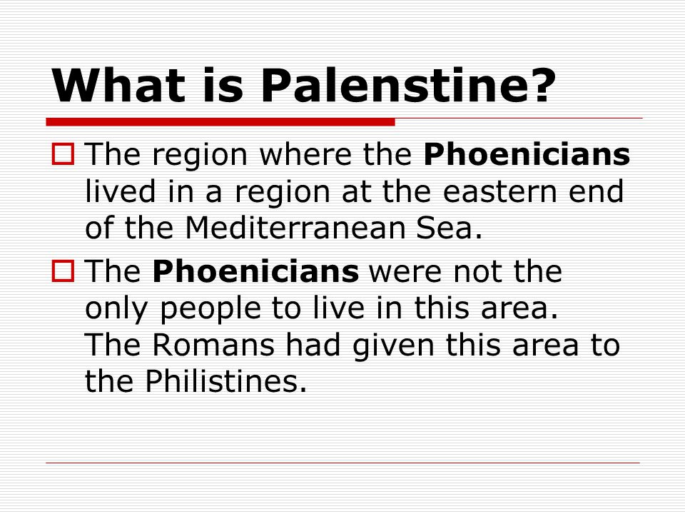 What is Palenstine The region where the Phoenicians lived in a region at the eastern end of the Mediterranean Sea.