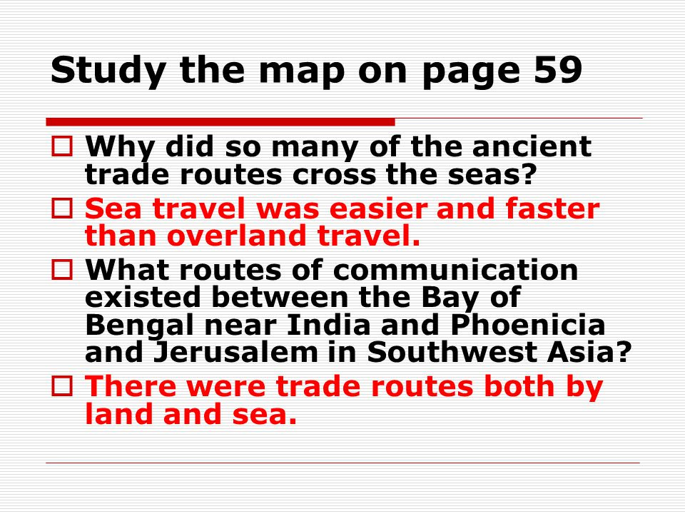 Study the map on page 59 Why did so many of the ancient trade routes cross the seas Sea travel was easier and faster than overland travel.