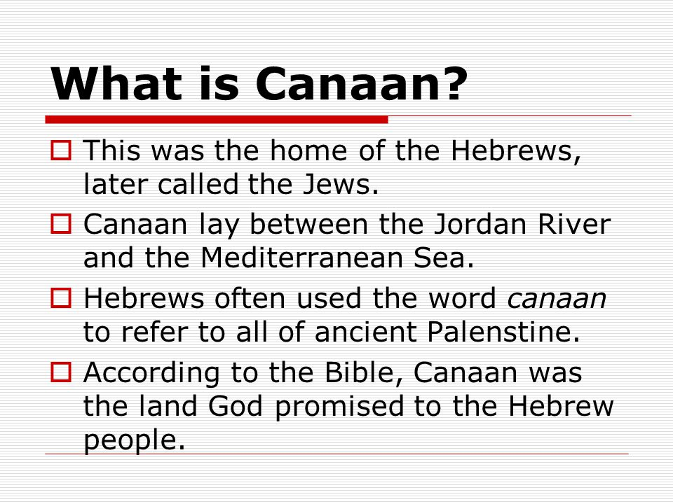 What is Canaan This was the home of the Hebrews, later called the Jews. Canaan lay between the Jordan River and the Mediterranean Sea.