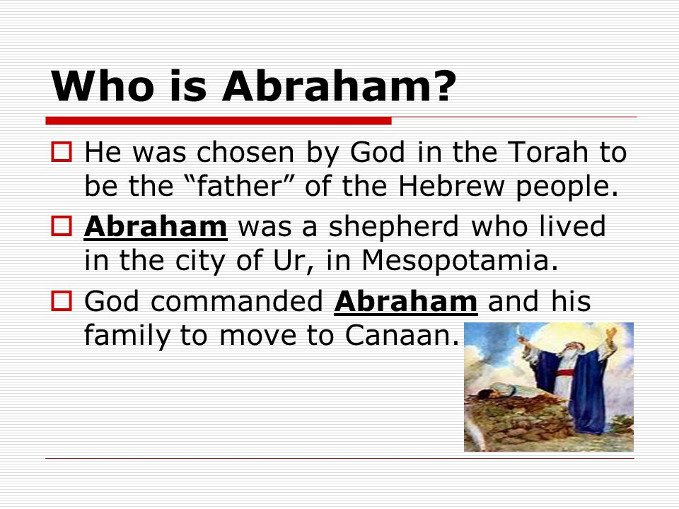 Who is Abraham He was chosen by God in the Torah to be the father of the Hebrew people.