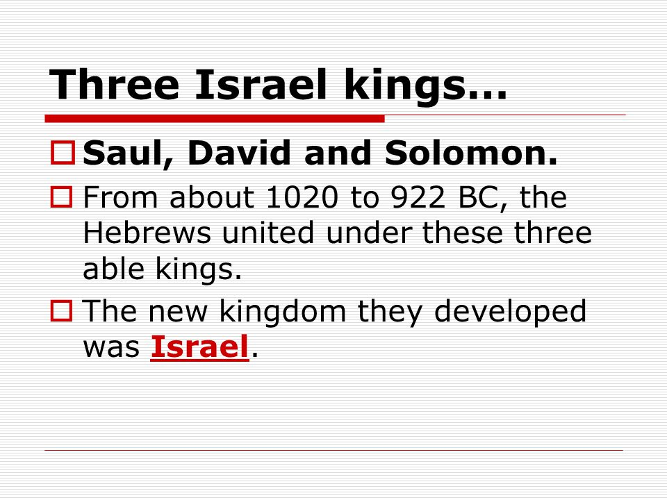 Three Israel kings… Saul, David and Solomon.