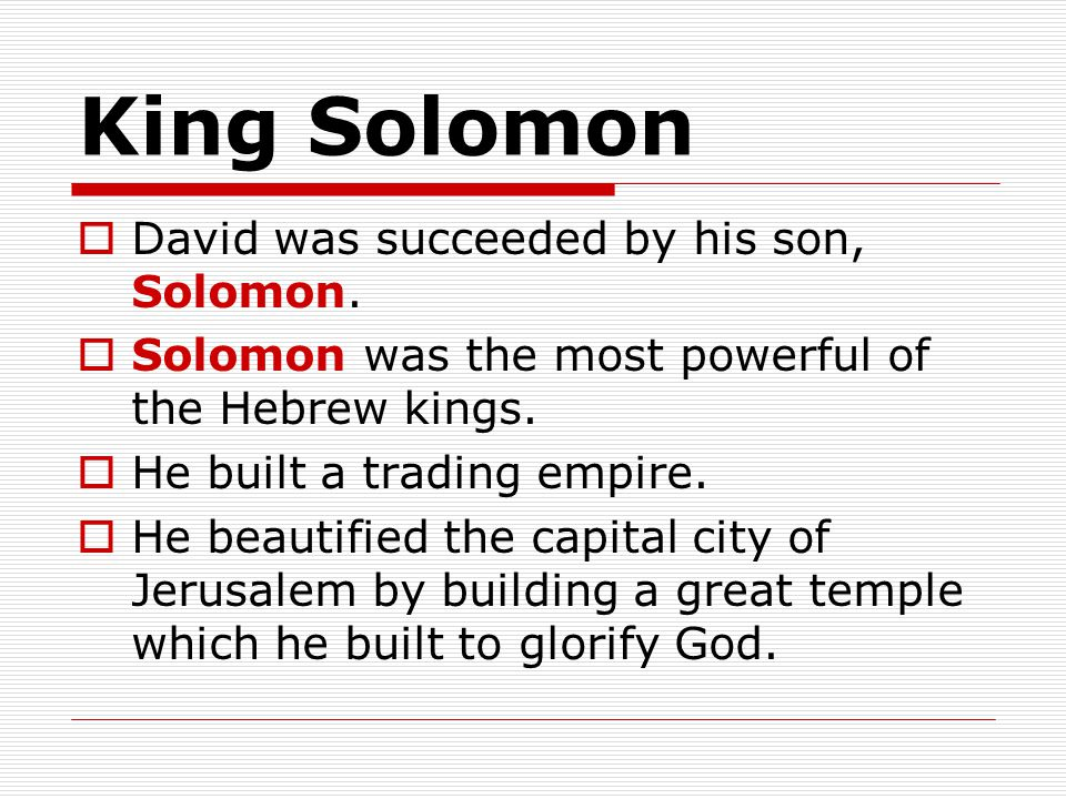 King Solomon David was succeeded by his son, Solomon.