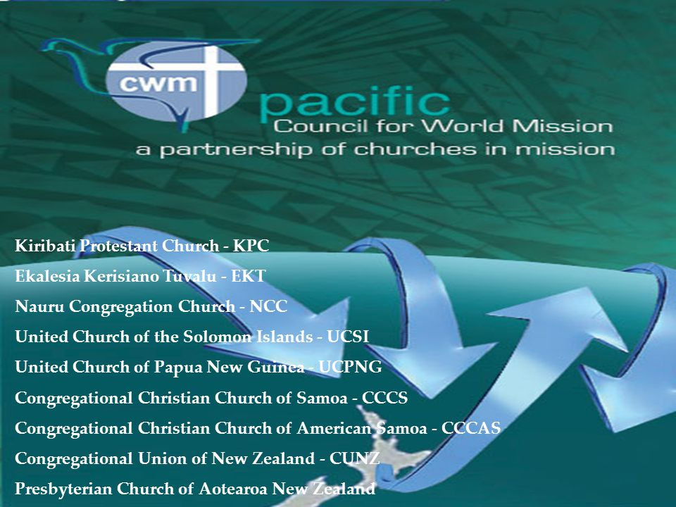 Kiribati Protestant Church - KPC Ekalesia Kerisiano Tuvalu - EKT Nauru Congregation Church - NCC United Church of the Solomon Islands - UCSI United Church of Papua New Guinea - UCPNG Congregational Christian Church of Samoa - CCCS Congregational Christian Church of American Samoa - CCCAS Congregational Union of New Zealand - CUNZ Presbyterian Church of Aotearoa New Zealand