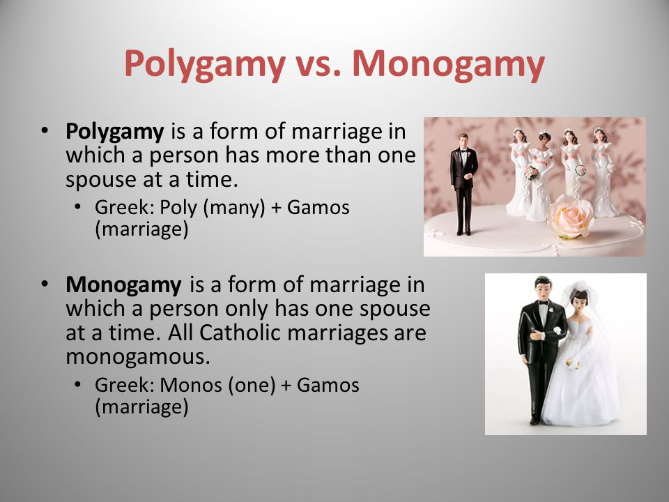 Polygamy vs. Monogamy Polygamy is a form of marriage in which a person has more than one spouse at a time.