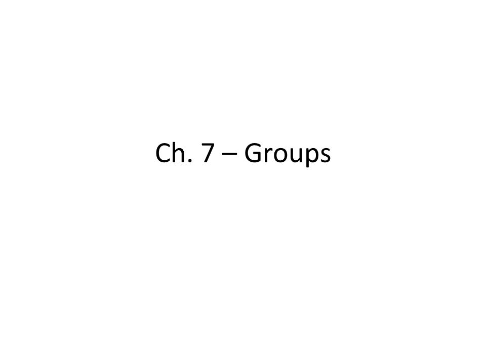 Ch. 7 – Groups