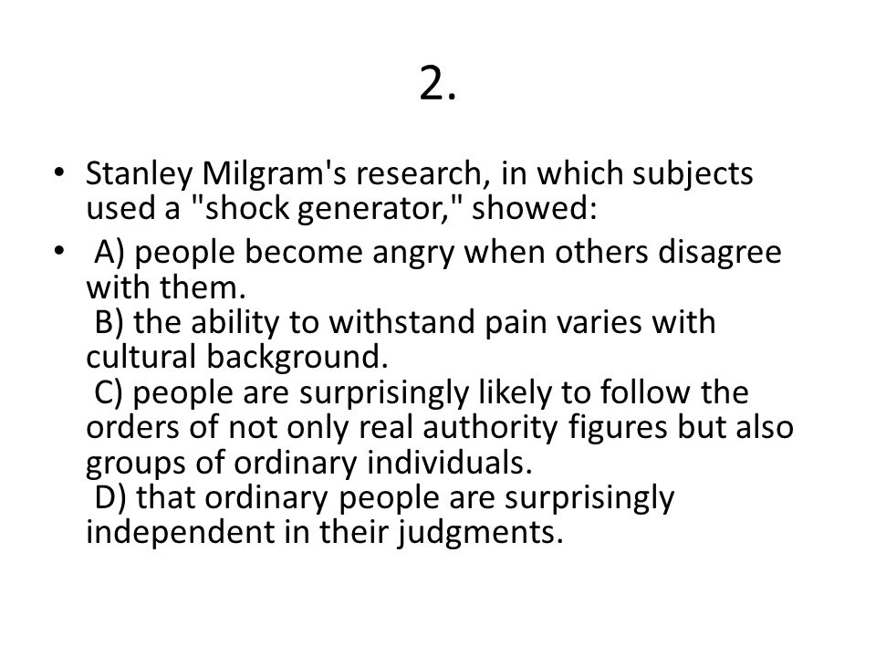 2. Stanley Milgram s research, in which subjects used a shock generator, showed: