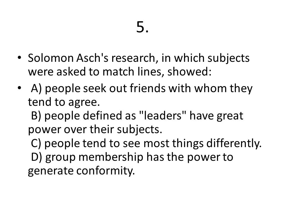 5. Solomon Asch s research, in which subjects were asked to match lines, showed: