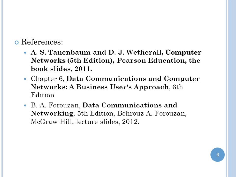 References: A. S. Tanenbaum and D. J. Wetherall, Computer Networks (5th Edition), Pearson Education, the book slides, 2011.