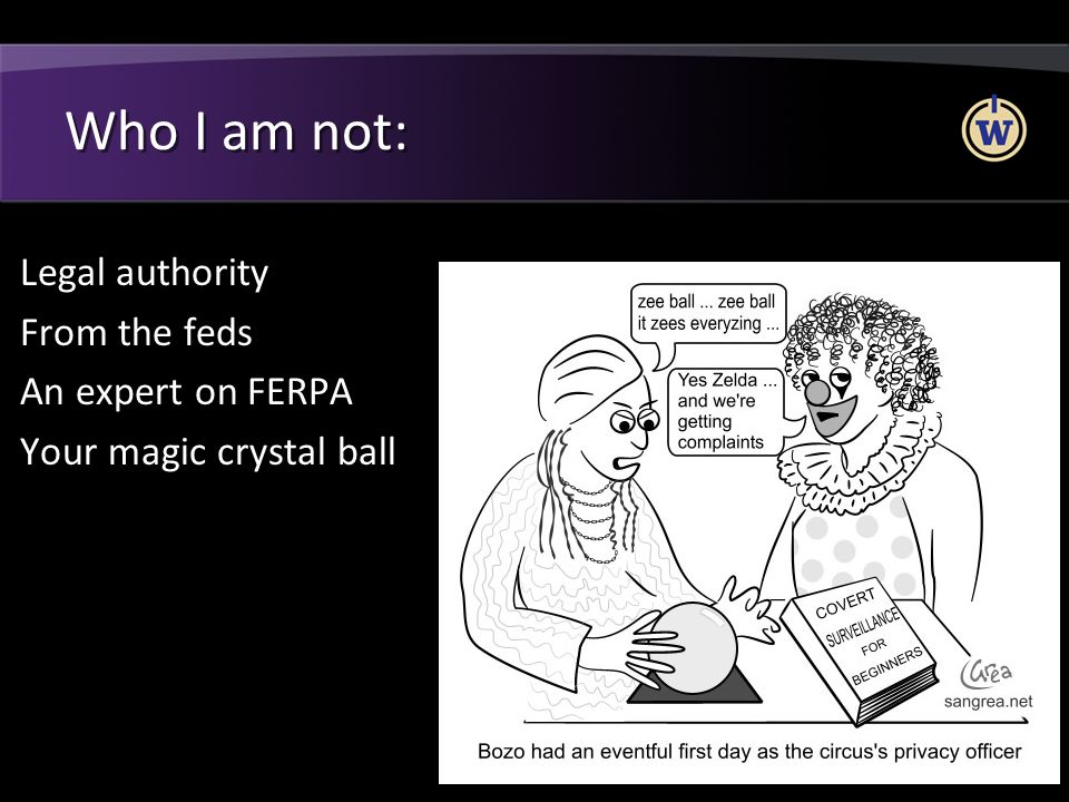 Who I am not: Legal authority From the feds An expert on FERPA Your magic crystal ball I'm more of a layman on FERPA.
