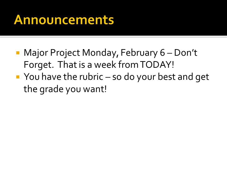 Announcements Major Project Monday, February 6 – Don't Forget. That is a week from TODAY!