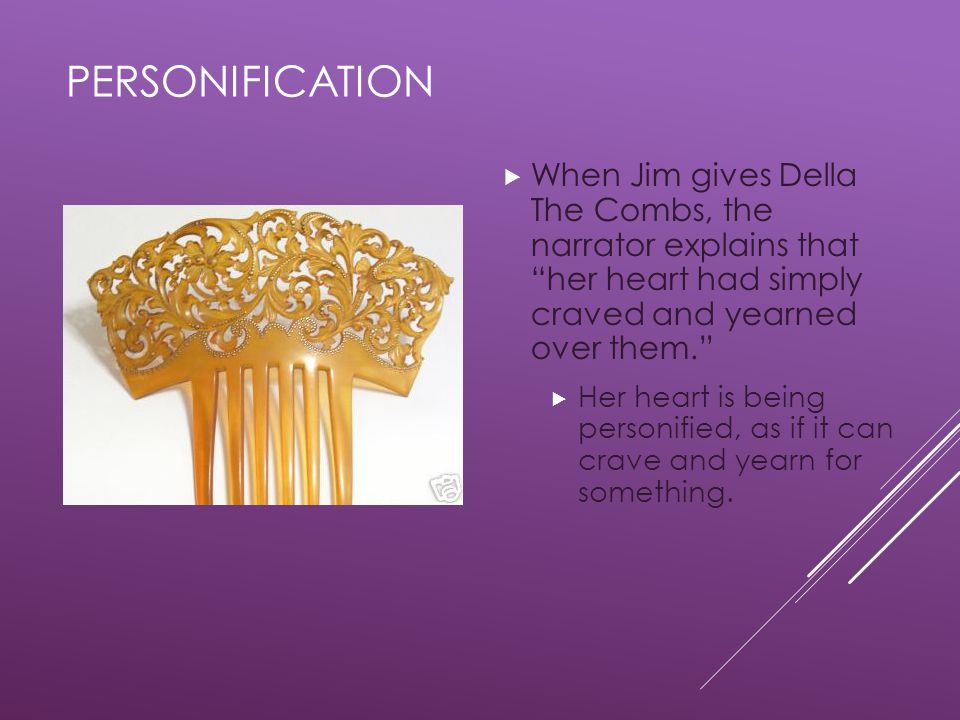personification When Jim gives Della The Combs, the narrator explains that her heart had simply craved and yearned over them.