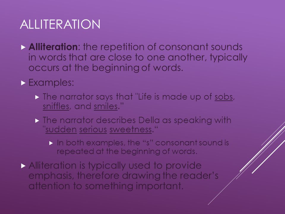 Alliteration Alliteration: the repetition of consonant sounds in words that are close to one another, typically occurs at the beginning of words.