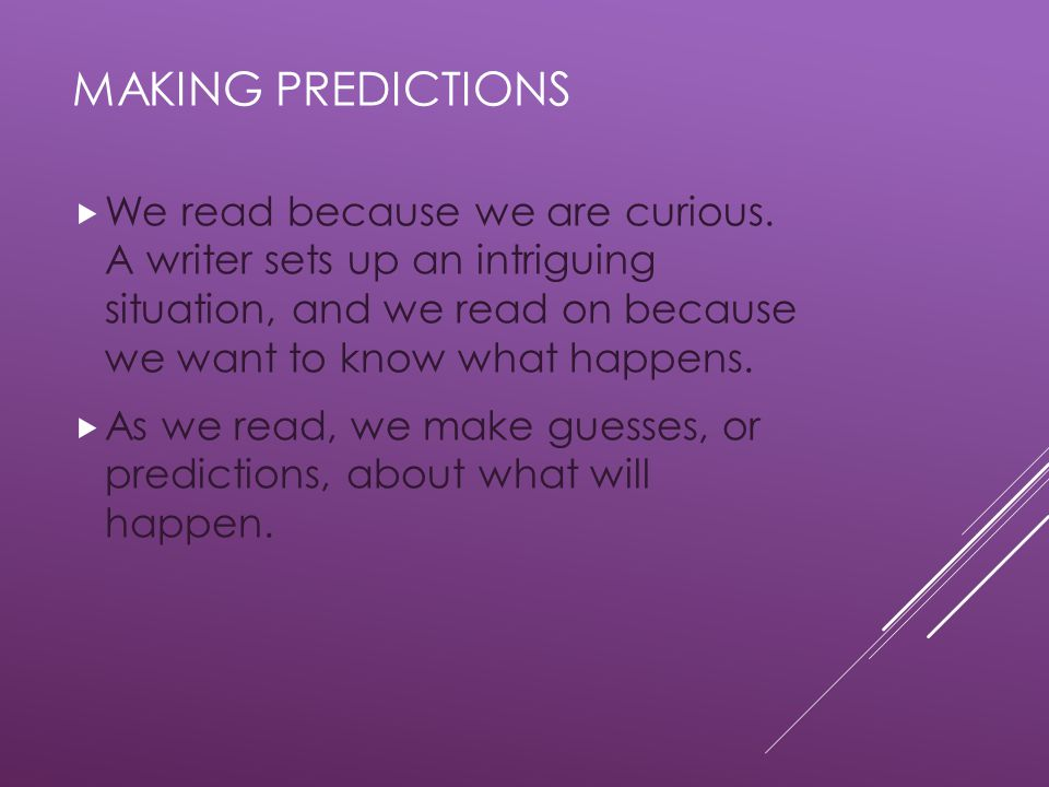 Making predictions We read because we are curious. A writer sets up an intriguing situation, and we read on because we want to know what happens.