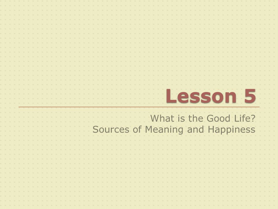 What is the Good Life Sources of Meaning and Happiness
