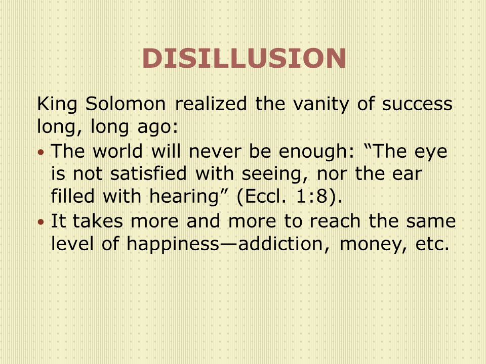 DISILLUSION King Solomon realized the vanity of success long, long ago: