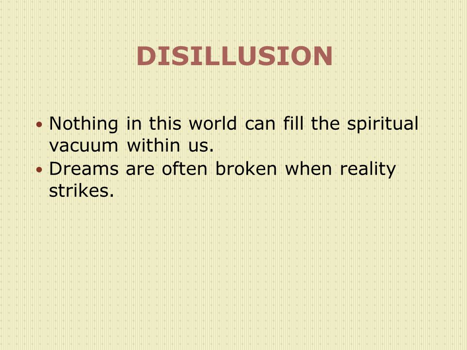 DISILLUSION Nothing in this world can fill the spiritual vacuum within us.