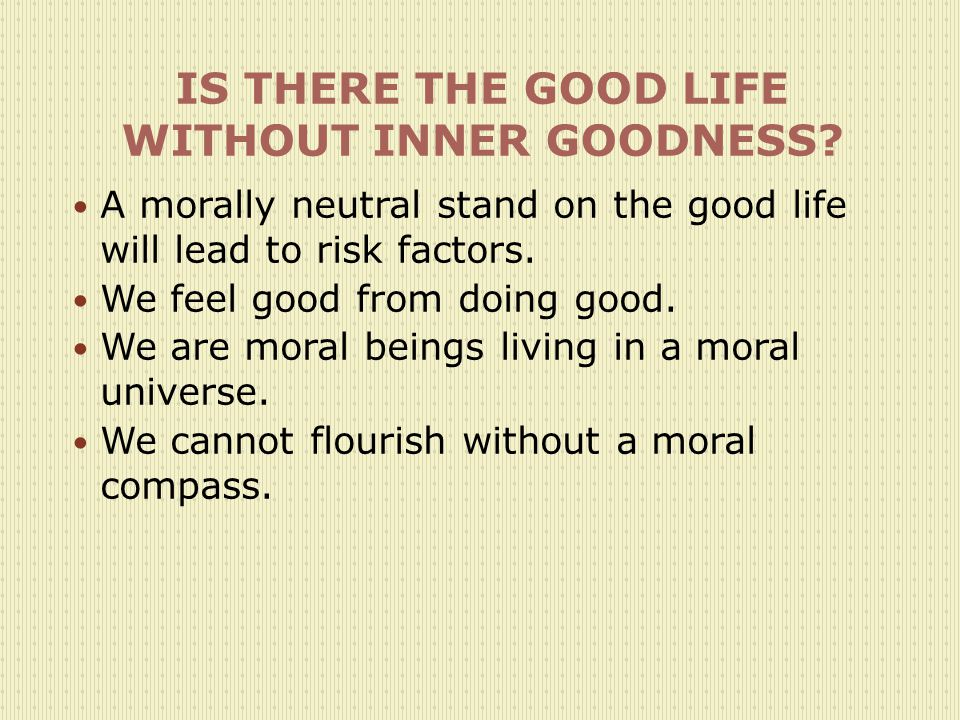 IS THERE THE GOOD LIFE WITHOUT INNER GOODNESS