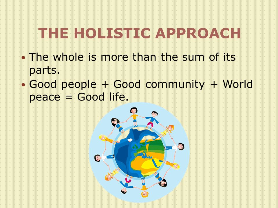 THE HOLISTIC APPROACH The whole is more than the sum of its parts.