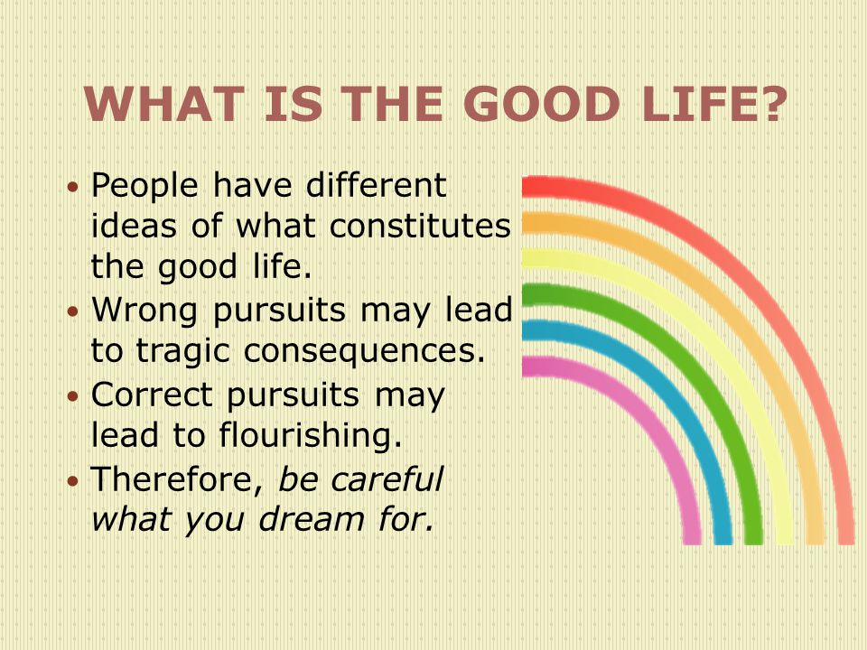 WHAT IS THE GOOD LIFE People have different ideas of what constitutes the good life. Wrong pursuits may lead to tragic consequences.