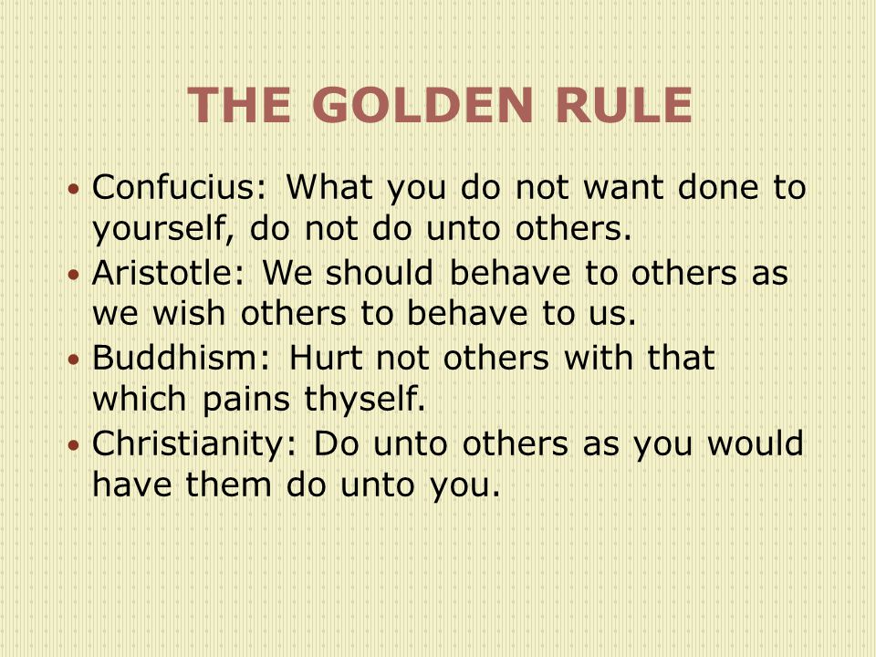 THE GOLDEN RULE Confucius: What you do not want done to yourself, do not do unto others.