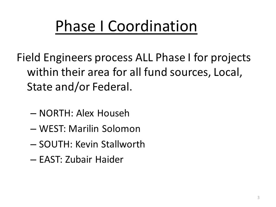 Phase I Coordination Field Engineers process ALL Phase I for projects within their area for all fund sources, Local, State and/or Federal.