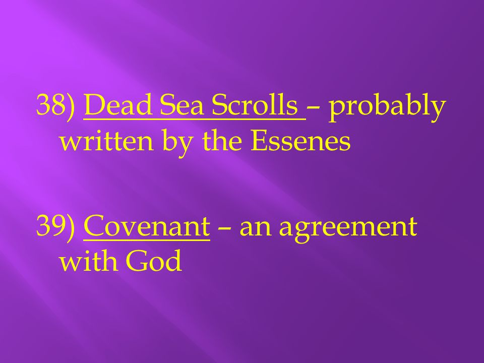 38) Dead Sea Scrolls – probably written by the Essenes 39) Covenant – an agreement with God