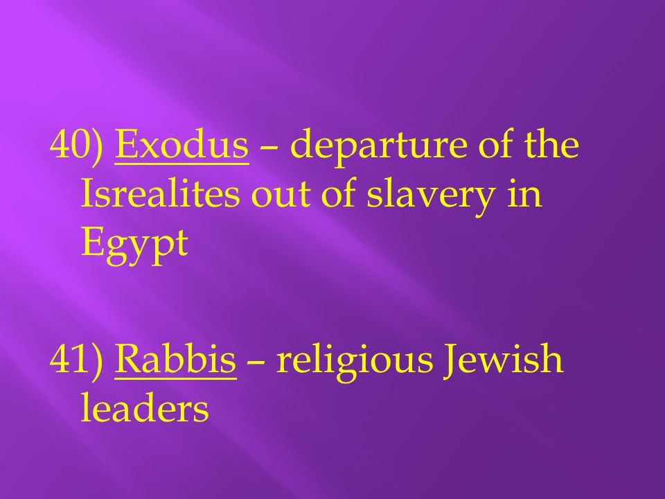 40) Exodus – departure of the Isrealites out of slavery in Egypt 41) Rabbis – religious Jewish leaders