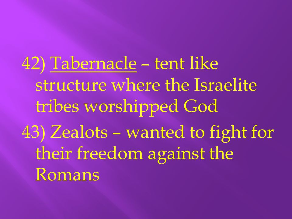42) Tabernacle – tent like structure where the Israelite tribes worshipped God 43) Zealots – wanted to fight for their freedom against the Romans