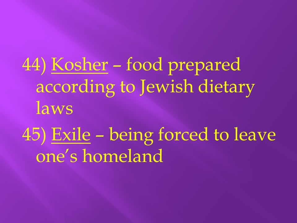 44) Kosher – food prepared according to Jewish dietary laws 45) Exile – being forced to leave one's homeland