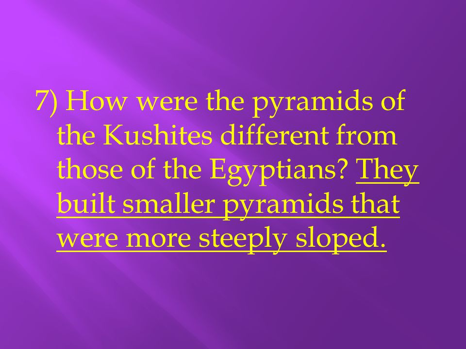 7) How were the pyramids of the Kushites different from those of the Egyptians.