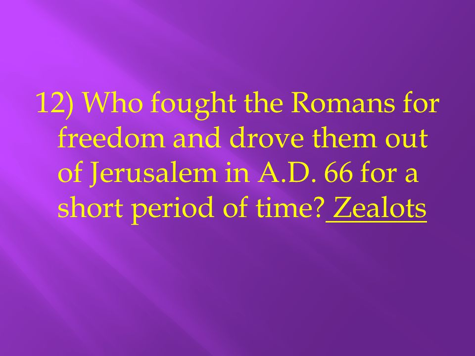 12) Who fought the Romans for freedom and drove them out of Jerusalem in A.D.