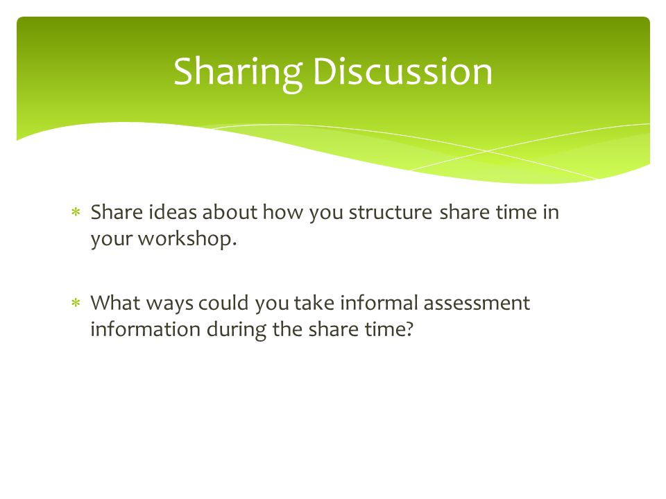 Sharing Discussion Share ideas about how you structure share time in your workshop.
