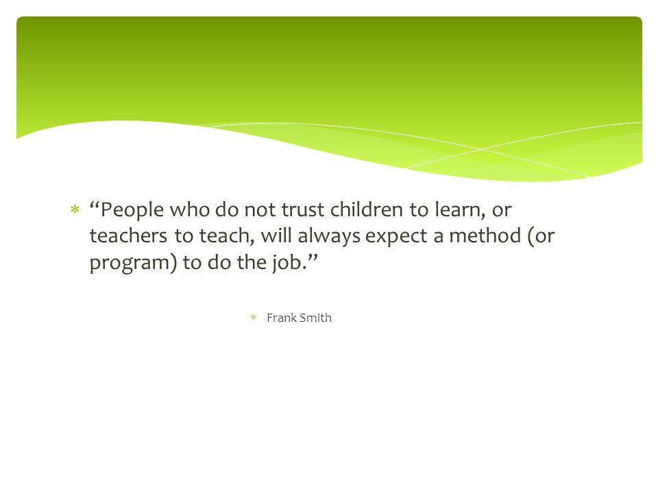 People who do not trust children to learn, or teachers to teach, will always expect a method (or program) to do the job.