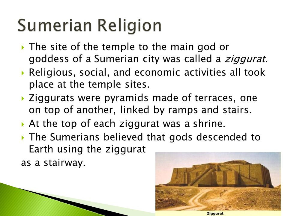 Sumerian Religion The site of the temple to the main god or goddess of a Sumerian city was called a ziggurat.