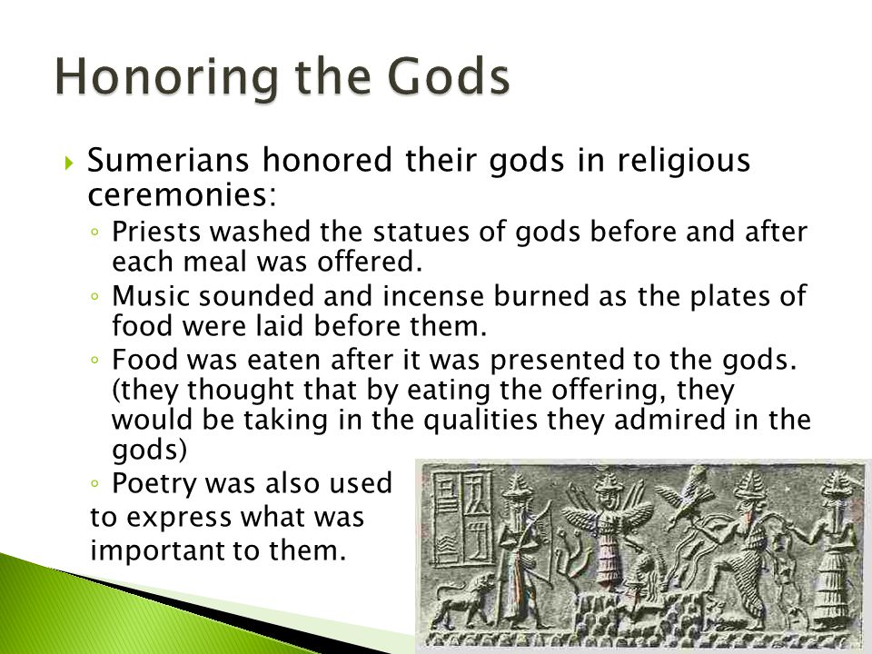Honoring the Gods Sumerians honored their gods in religious ceremonies: Priests washed the statues of gods before and after each meal was offered.