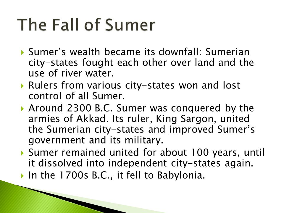 The Fall of Sumer Sumer's wealth became its downfall: Sumerian city-states fought each other over land and the use of river water.