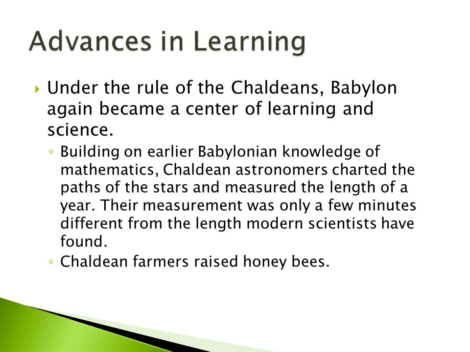 Advances in Learning Under the rule of the Chaldeans, Babylon again became a center of learning and science.