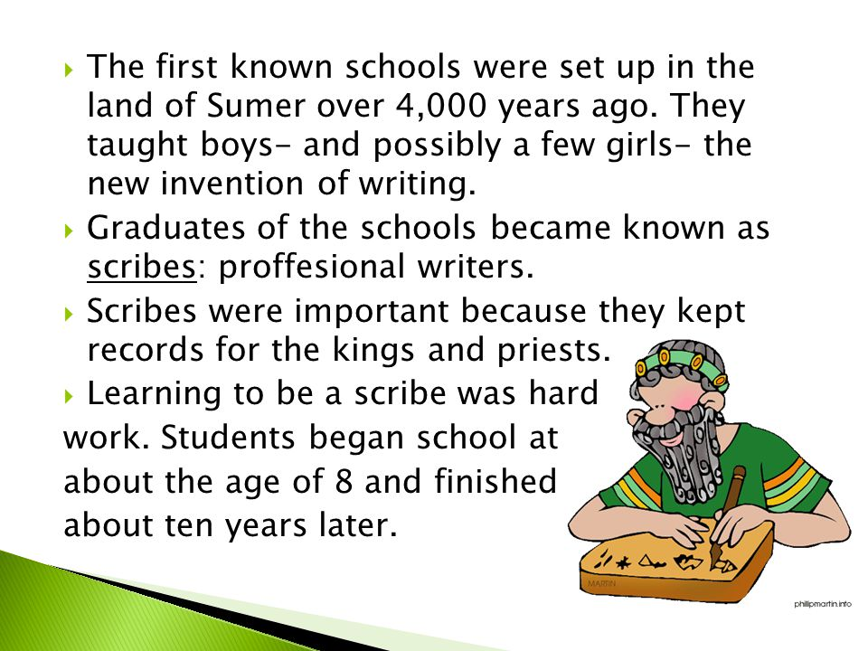 The first known schools were set up in the land of Sumer over 4,000 years ago. They taught boys- and possibly a few girls- the new invention of writing.