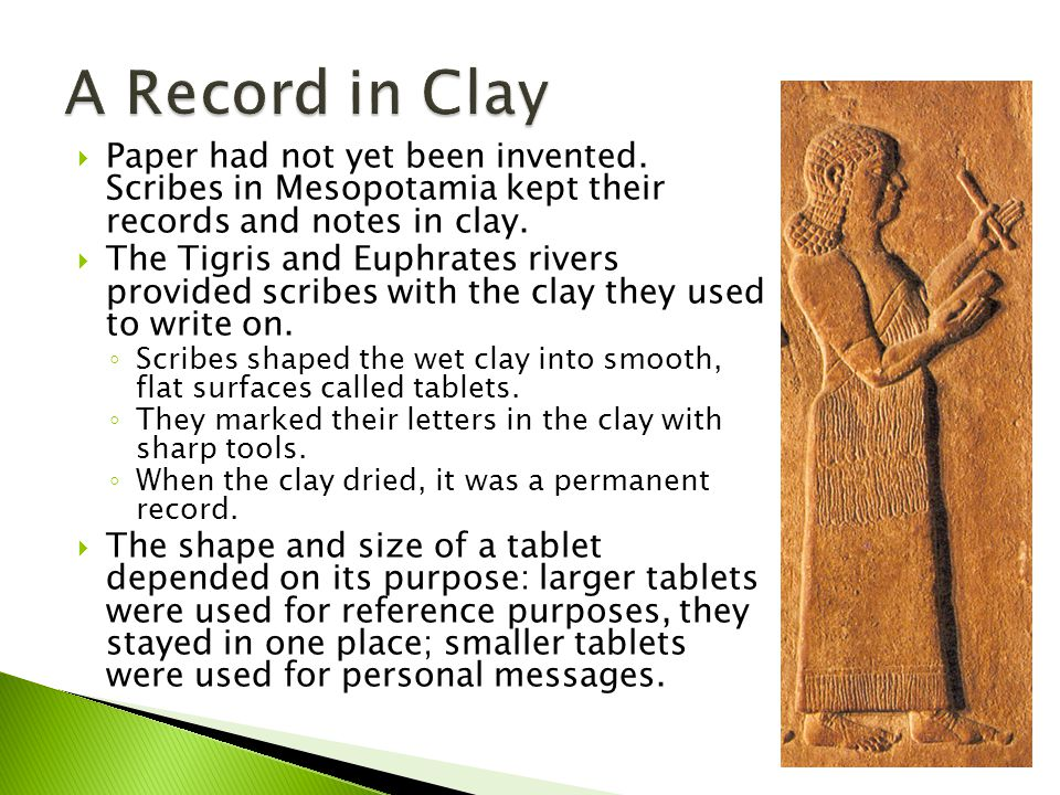 A Record in Clay Paper had not yet been invented. Scribes in Mesopotamia kept their records and notes in clay.