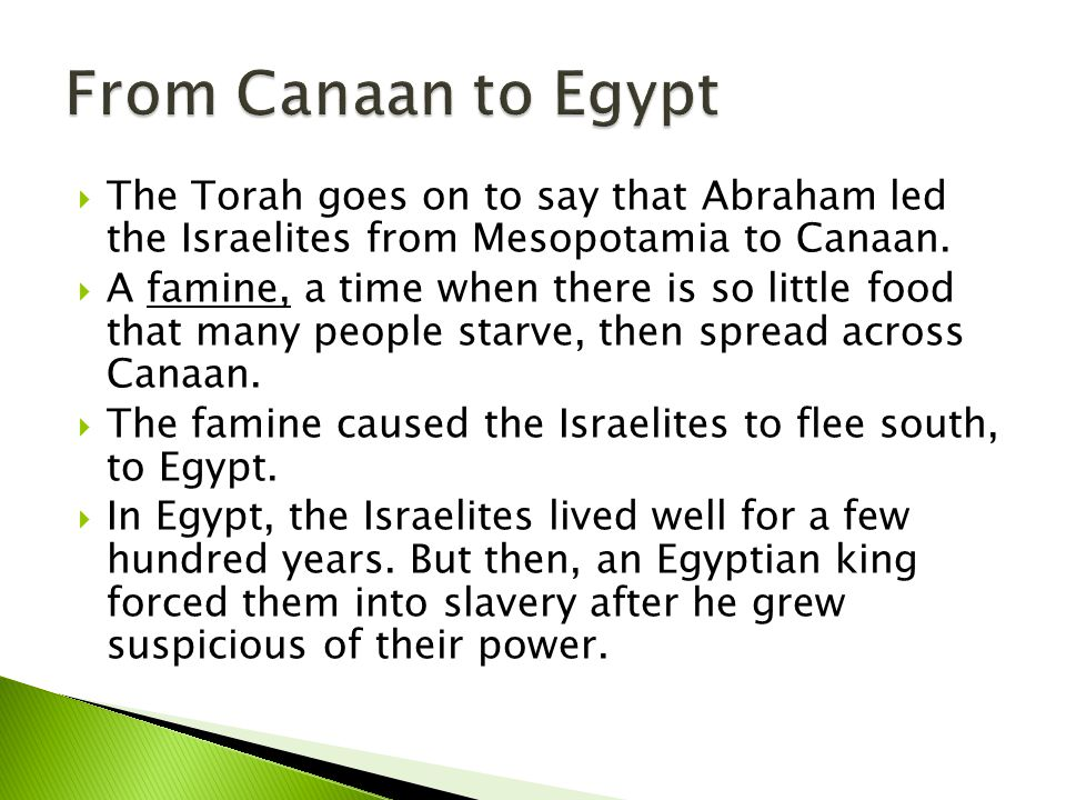 From Canaan to Egypt The Torah goes on to say that Abraham led the Israelites from Mesopotamia to Canaan.