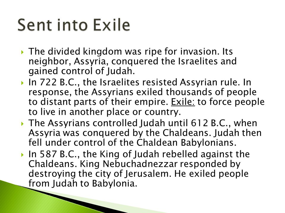 Sent into Exile The divided kingdom was ripe for invasion. Its neighbor, Assyria, conquered the Israelites and gained control of Judah.