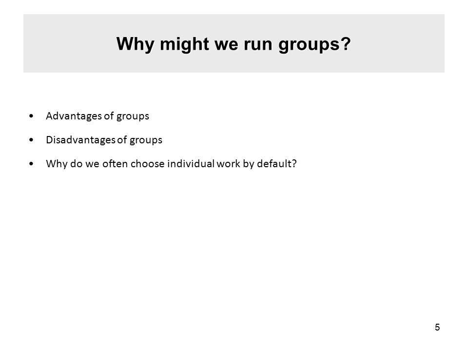 Why might we run groups Advantages of groups Disadvantages of groups