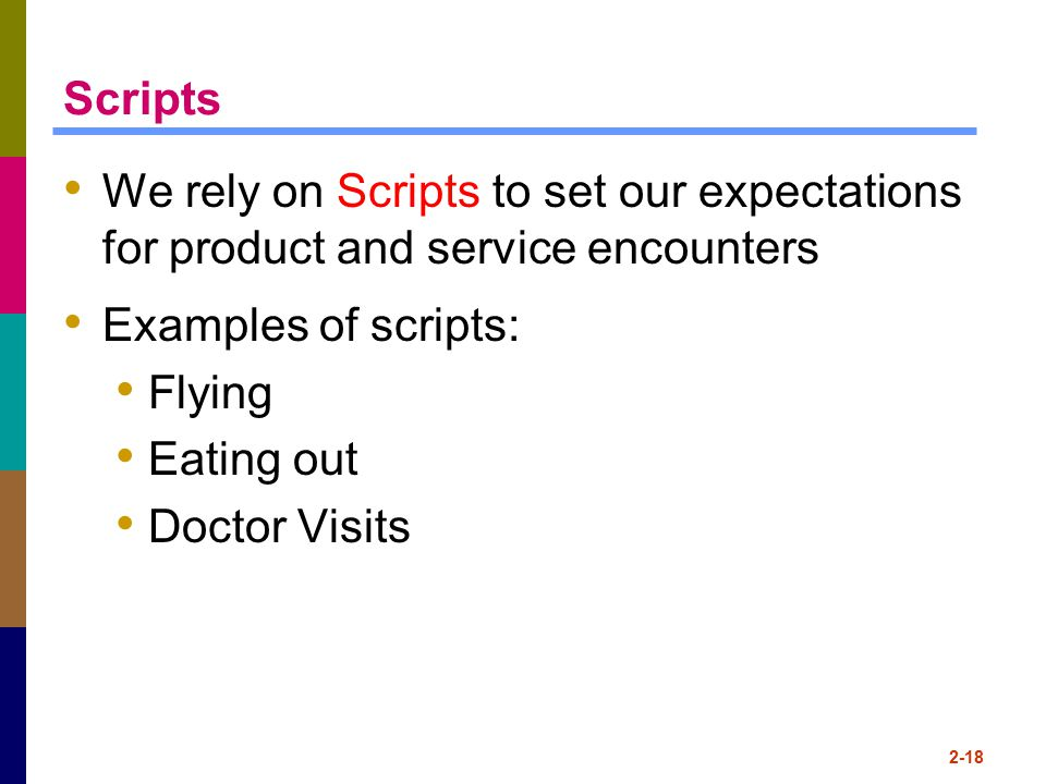 Scripts We rely on Scripts to set our expectations for product and service encounters. Examples of scripts: