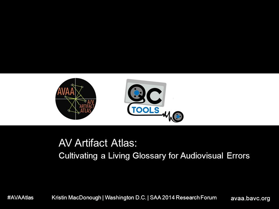AV Artifact Atlas: Cultivating a Living Glossary for Audiovisual Errors. #AVAAtlas. Kristin MacDonough | Washington D.C. | SAA 2014 Research Forum.