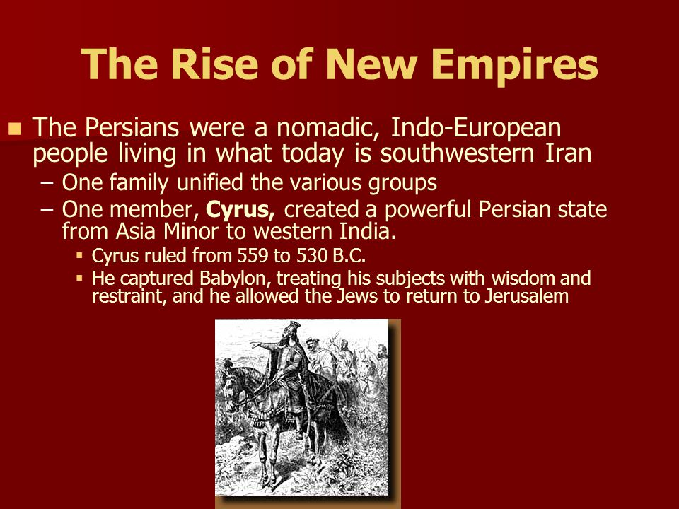 The Rise of New Empires The Persians were a nomadic, Indo-European people living in what today is southwestern Iran.