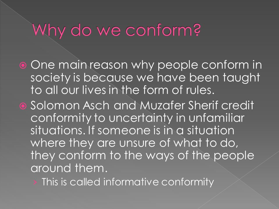 Why do we conform One main reason why people conform in society is because we have been taught to all our lives in the form of rules.