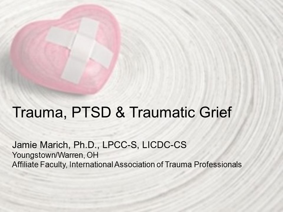 Trauma, PTSD & Traumatic Grief Jamie Marich, Ph. D