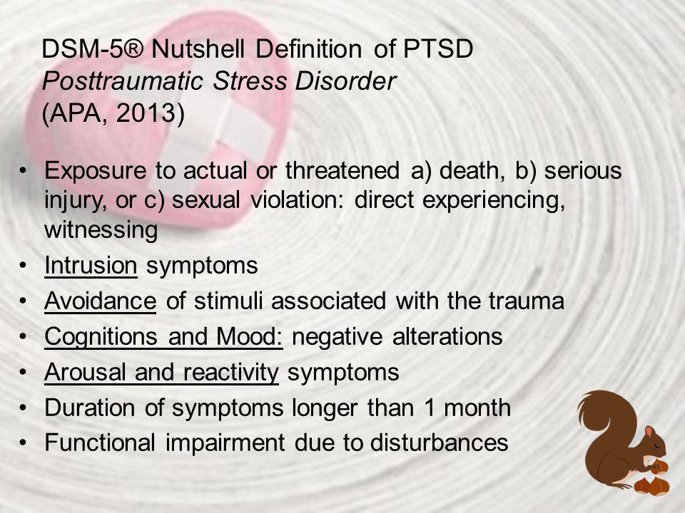 DSM-5® Nutshell Definition of PTSD Posttraumatic Stress Disorder (APA, 2013)