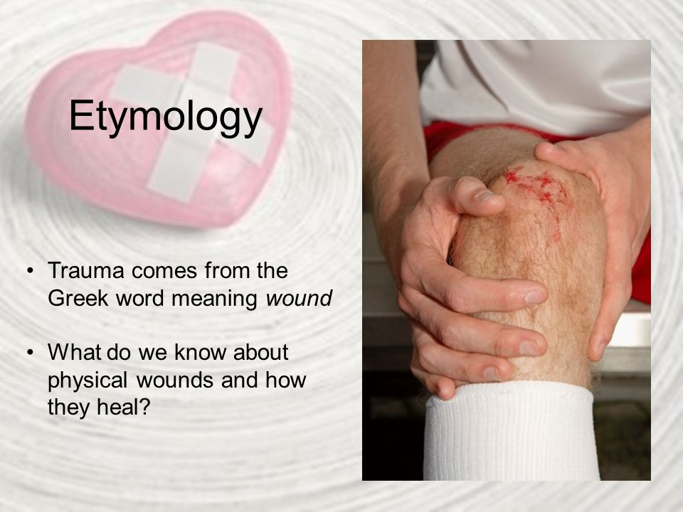 Etymology Trauma comes from the Greek word meaning wound