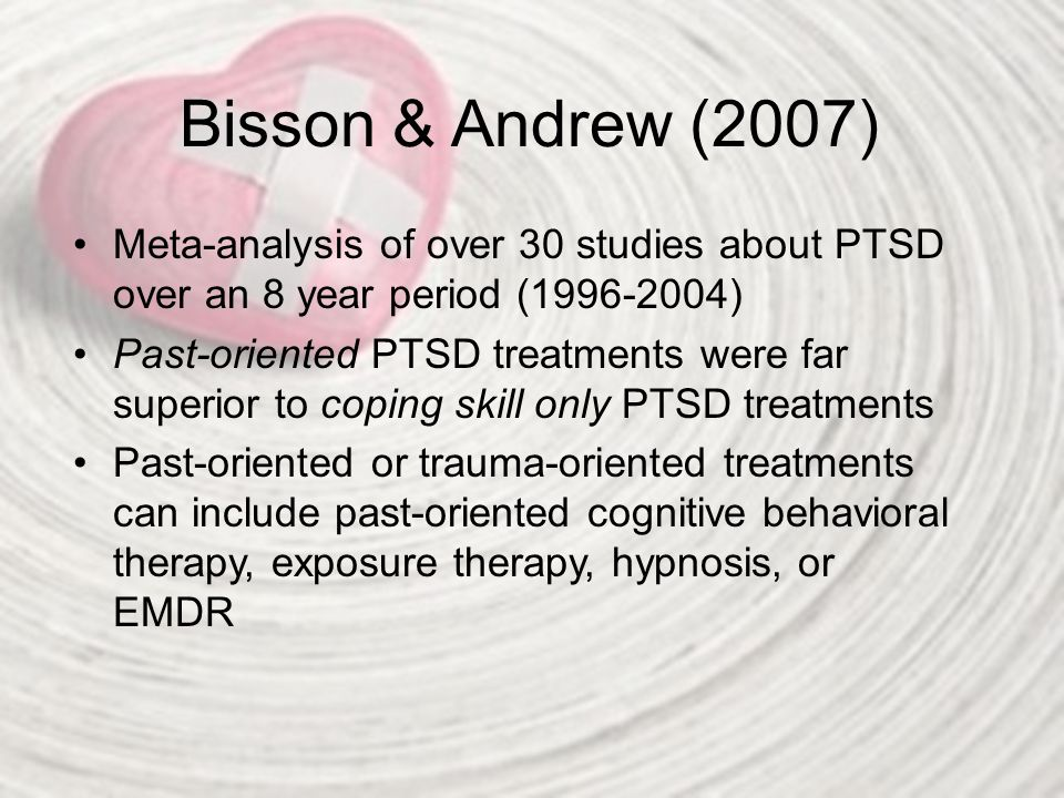 Bisson & Andrew (2007) Meta-analysis of over 30 studies about PTSD over an 8 year period (1996-2004)